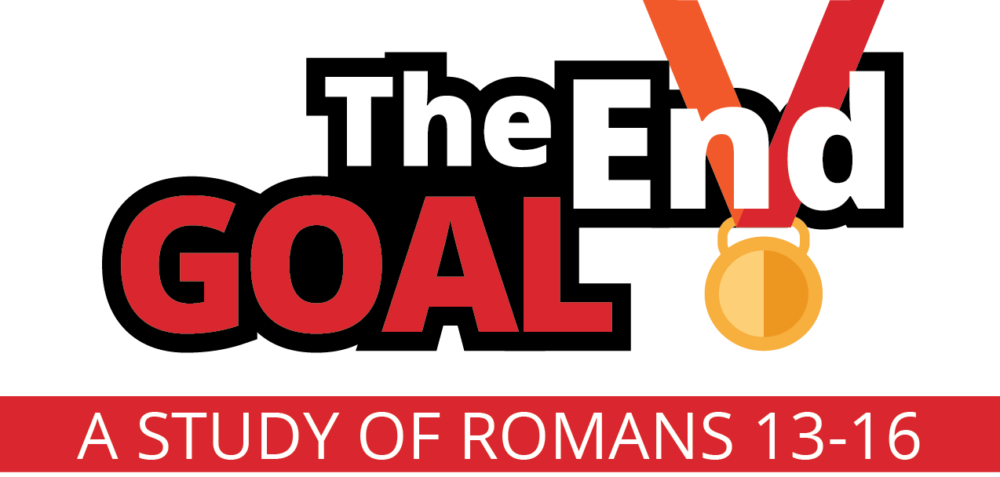 The End Goal | A Study of Romans 13-16