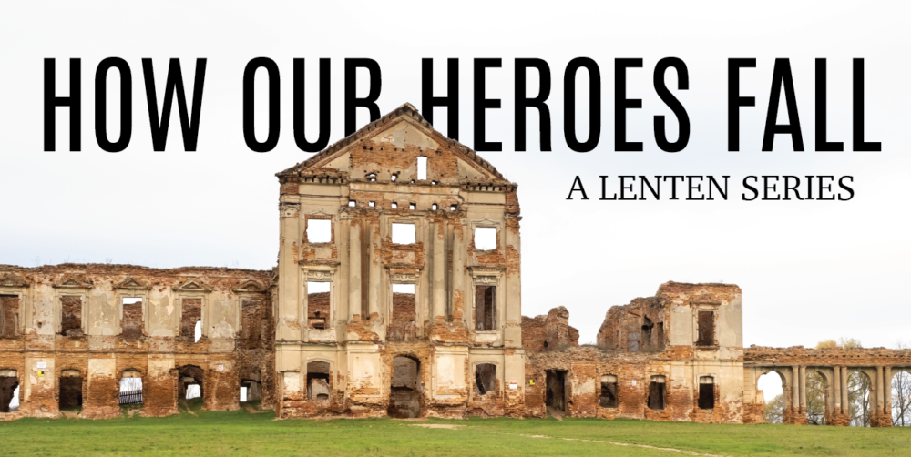 How Our Heroes Fall | A Lenten Series